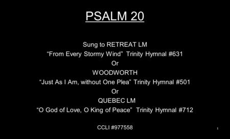 "PSALM 20 Sung to RETREAT LM ""From Every Stormy Wind"" Trinity Hymnal #631 Or WOODWORTH ""Just As I Am, without One Plea"" Trinity Hymnal #501 Or QUEBEC LM."