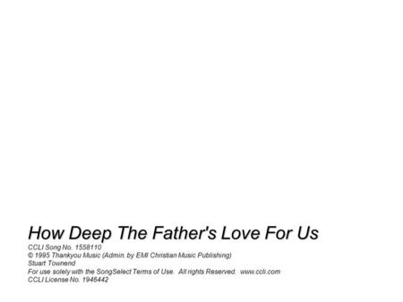 How Deep The Father's Love For Us CCLI Song No. 1558110 © 1995 Thankyou Music (Admin. by EMI Christian Music Publishing) Stuart Townend For use solely.