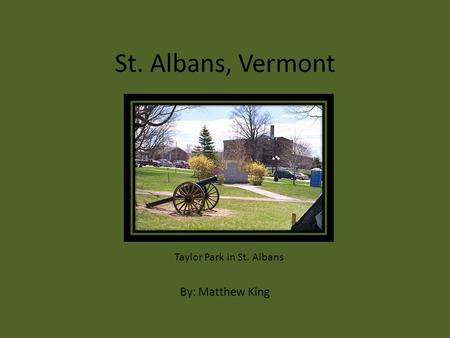 St. Albans, Vermont By: Matthew King Taylor Park in St. Albans.