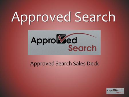 Approved Search Approved Search Sales Deck. Who We Are Approved Search is a dedicated advertising platform under the Seed Corn Advertising umbrella. Our.