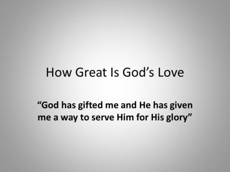 "How Great Is God's Love ""God has gifted me and He has given me a way to serve Him for His glory"""