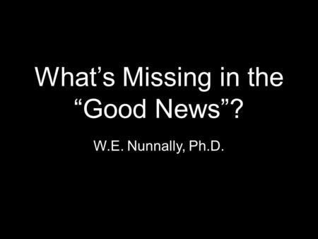 "What's Missing in the ""Good News""? W.E. Nunnally, Ph.D."