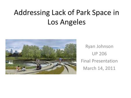 Addressing Lack of Park Space in Los Angeles Ryan Johnson UP 206 Final Presentation March 14, 2011.