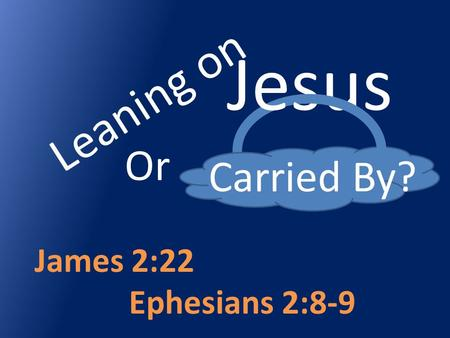 Leaning on Carried By? James 2:22 Ephesians 2:8-9 Jesus Or.