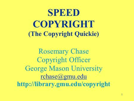 1 SPEED COPYRIGHT (The Copyright Quickie) Rosemary Chase Copyright Officer George Mason University