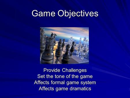 Game Objectives Provide Challenges Set the tone of the game Affects formal game system Affects game dramatics.
