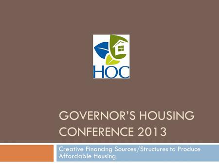 GOVERNOR'S HOUSING CONFERENCE 2013 Creative Financing Sources/Structures to Produce Affordable Housing.