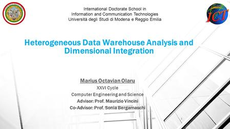 Heterogeneous Data Warehouse Analysis and Dimensional Integration Marius Octavian Olaru XXVI Cycle Computer Engineering and Science Advisor: Prof. Maurizio.