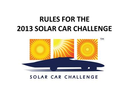 "RULES FOR THE 2013 SOLAR CAR CHALLENGE. Important Dates September 1 to January 31 - ""Intent-to-Race"" Form This notifies Race Officials of your team's."