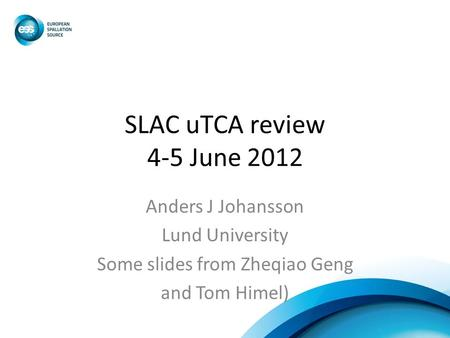 SLAC uTCA review 4-5 June 2012 Anders J Johansson Lund University Some slides from Zheqiao Geng and Tom Himel)