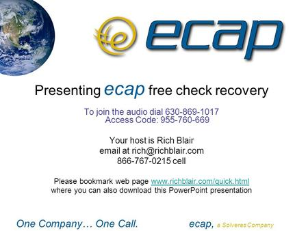 One Company… One Call.ecap, a Solveras Company Presenting ecap free check recovery To join the audio dial 630-869-1017 Access Code: 955-760-669 Your host.