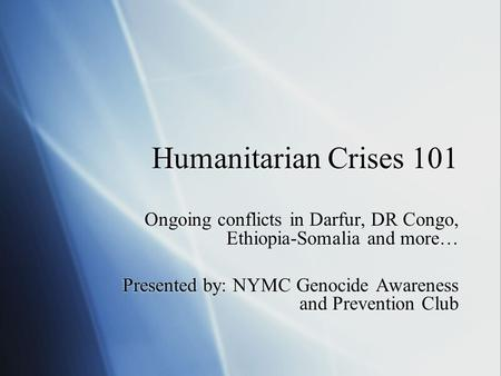 Humanitarian Crises 101 Ongoing conflicts in Darfur, DR Congo, Ethiopia-Somalia and more… Presented by: NYMC Genocide Awareness and Prevention Club Ongoing.
