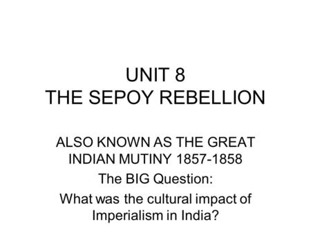 UNIT 8 THE SEPOY REBELLION ALSO KNOWN AS THE GREAT INDIAN MUTINY 1857-1858 The BIG Question: What was the cultural impact of Imperialism in India?