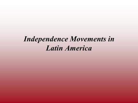 Independence Movements in Latin America. The American and French Revolutions took place in the late 1700s. Within twenty years, the ideas and examples.