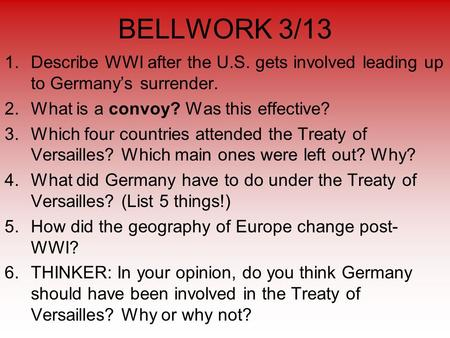 BELLWORK 3/13 1.Describe WWI after the U.S. gets involved leading up to Germany's surrender. 2.What is a convoy? Was this effective? 3.Which four countries.