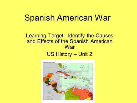 Spanish American War Learning Target: Identify the Causes and Effects of the Spanish American War US History – Unit 2.