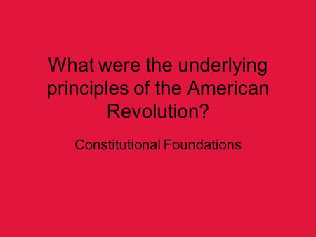 What were the underlying principles of the American Revolution? Constitutional Foundations.