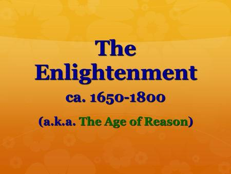 The Enlightenment ca. 1650-1800 (a.k.a. The Age of Reason)