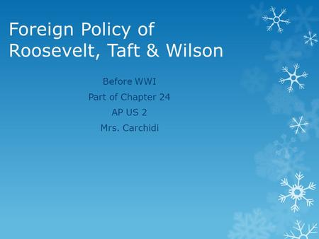 Foreign Policy of Roosevelt, Taft & Wilson Before WWI Part of Chapter 24 AP US 2 Mrs. Carchidi.