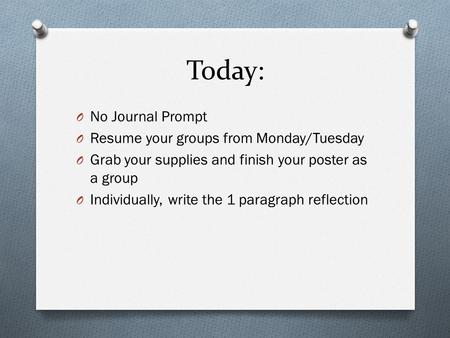 Today: O No Journal Prompt O Resume your groups from Monday/Tuesday O Grab your supplies and finish your poster as a group O Individually, write the 1.