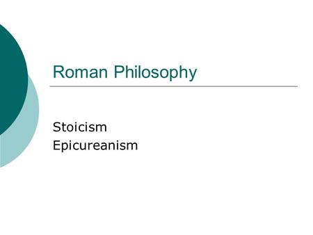 Roman Philosophy Stoicism Epicureanism. Stoicism  Zeno – Greek  Source of happiness is wisdom  Only man has morals  Apathy – Emotion and passion destroy.