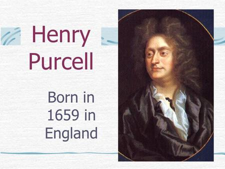 Henry Purcell Born in 1659 in England. Henry's Childhood Purcell is generally considered to have been the greatest English composer since William Byrd.