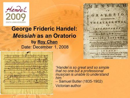 "George Frideric Handel: Messiah as an Oratorio by Roy Chan Date: December 1, 2008 ""Handel is so great and so simple that no one but a professional musician."