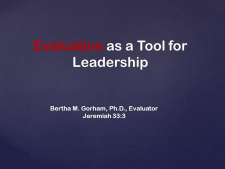 Evaluation as a Tool for Leadership Bertha M. Gorham, Ph.D., Evaluator Jeremiah 33:3.
