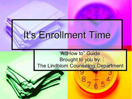 "It's Enrollment Time A ""How to"" Guide Brought to you by: The Lindblom Counseling Department."