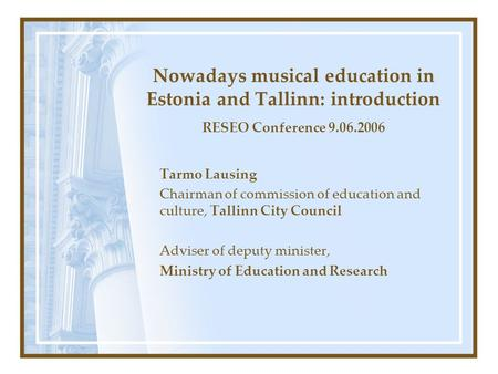 Nowadays musical education in Estonia and Tallinn: introduction RESEO Conference 9.06.2006 Tarmo Lausing Chairman of commission of education and culture,