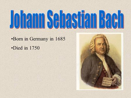 Born in Germany in 1685 Died in 1750. Bach came from a family of musicians with more than 70 of his relatives being composers, musicians, or choirmasters.