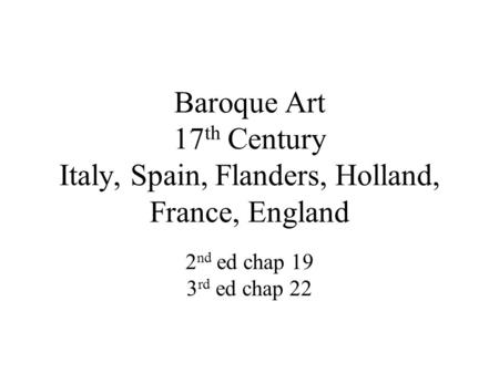 Baroque Art 17 th Century Italy, Spain, Flanders, Holland, France, England 2 nd ed chap 19 3 rd ed chap 22.