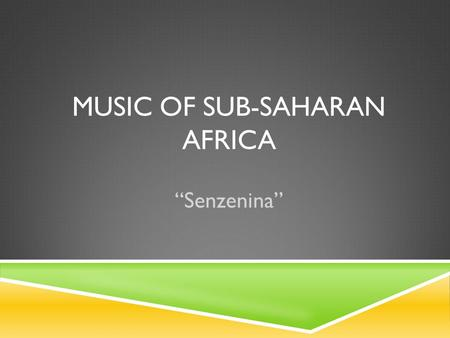 "MUSIC OF SUB-SAHARAN AFRICA ""Senzenina"". In This Unit, We Will…  Explore the geography of areas with African music  Explore the instruments used in."
