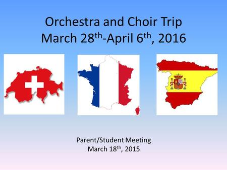 Orchestra and Choir Trip March 28 th -April 6 th, 2016 Parent/Student Meeting March 18 th, 2015.
