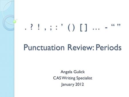 ". ? !, ; : ' ( ) [ ] … - "" "" Punctuation Review: Periods Angela Gulick CAS Writing Specialist January 2012."