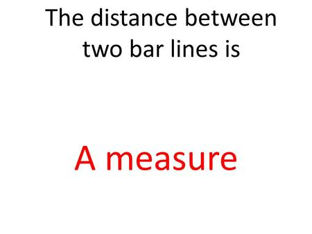 The distance between two bar lines is A measure. The distance between two pitches is Interval.