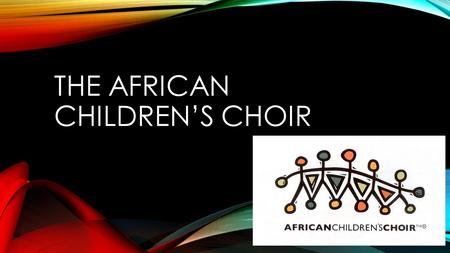 THE AFRICAN CHILDREN'S CHOIR. On the 3 rd of December the African Children's Choir will be coming to perform at St Joseph's College. So who are they….?