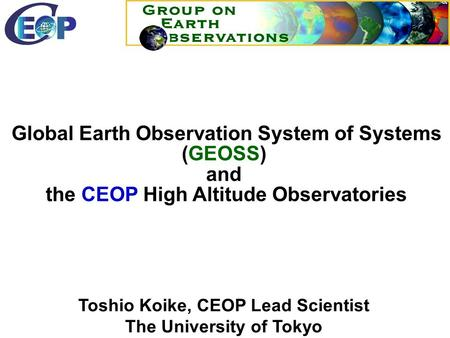 Toshio Koike, CEOP Lead Scientist The University of Tokyo GEO HP:  Global Earth Observation System of Systems (GEOSS) and the.