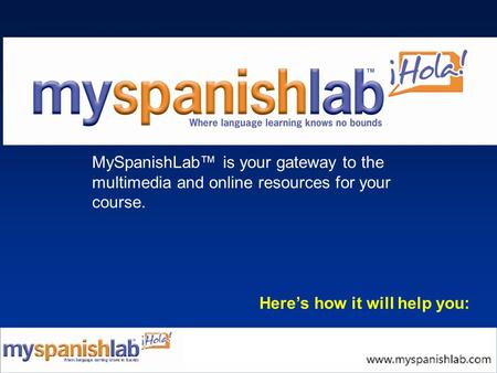 MySpanishLab™ is your gateway to the multimedia and online resources for your course. Here's how it will help you: