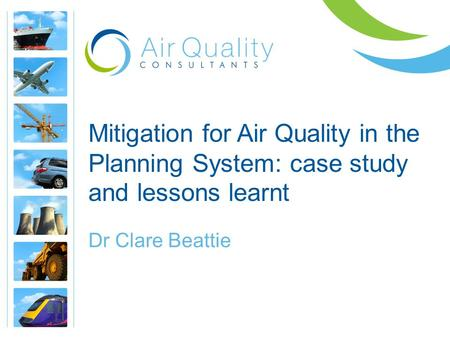 Mitigation for Air Quality in the Planning System: case study and lessons learnt Dr Clare Beattie.