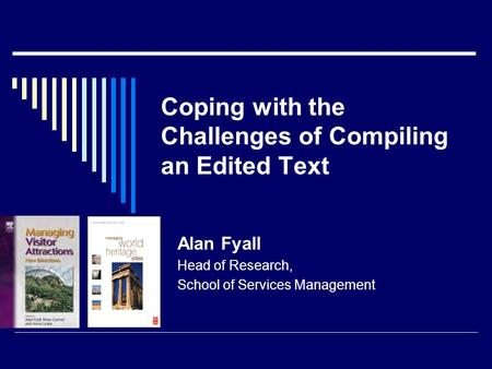 Coping with the Challenges of Compiling an Edited Text Alan Fyall Head of Research, School of Services Management.