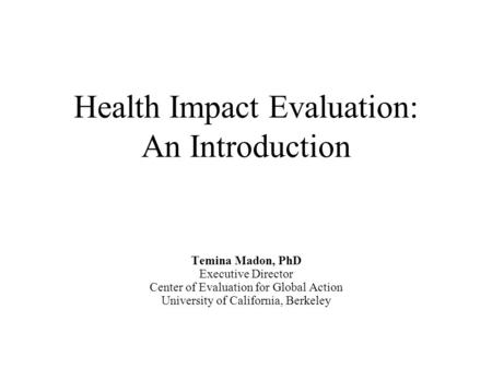 Health Impact Evaluation: An Introduction Temina Madon, PhD Executive Director Center of Evaluation for Global Action University of California, Berkeley.