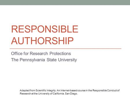 RESPONSIBLE AUTHORSHIP Office for Research Protections The Pennsylvania State University Adapted from Scientific Integrity: An Internet-based course in.