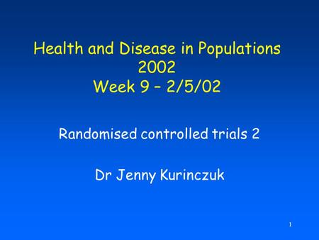 1 Health and Disease in Populations 2002 Week 9 – 2/5/02 Randomised controlled trials 2 Dr Jenny Kurinczuk.