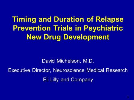 1 Timing and Duration of Relapse Prevention Trials in Psychiatric New Drug Development David Michelson, M.D. Executive Director, Neuroscience Medical Research.