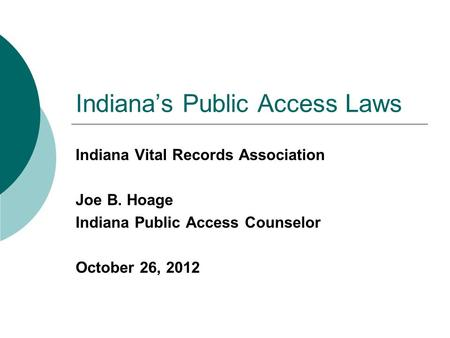 Indiana's Public Access Laws Indiana Vital Records Association Joe B. Hoage Indiana Public Access Counselor October 26, 2012.