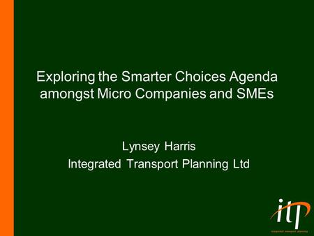 Exploring the Smarter Choices Agenda amongst Micro Companies and SMEs Lynsey Harris Integrated Transport Planning Ltd.