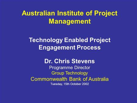 1 Australian Institute of Project Management Technology Enabled Project Engagement Process Dr. Chris Stevens Programme Director Group Technology Commonwealth.