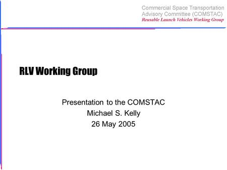 RLV Working Group Presentation to the COMSTAC Michael S. Kelly 26 May 2005.