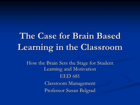 The Case for Brain Based Learning in the Classroom How the Brain Sets the Stage for Student Learning and Motivation EED 681 Classroom Management Professor.